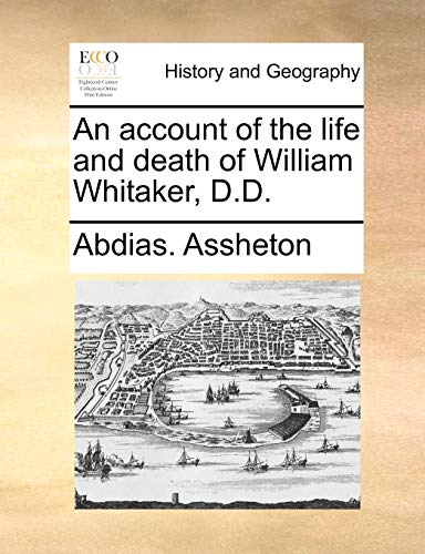 An account of the life and death of William Whitaker, D.D.: Assheton, Abdias.