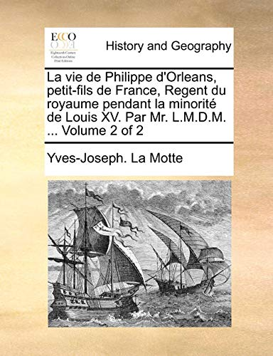 9781140876182: La vie de Philippe d'Orleans, petit-fils de France, Regent du royaume pendant la minorité de Louis XV. Par Mr. L.M.D.M. ... Volume 2 of 2 (French Edition)