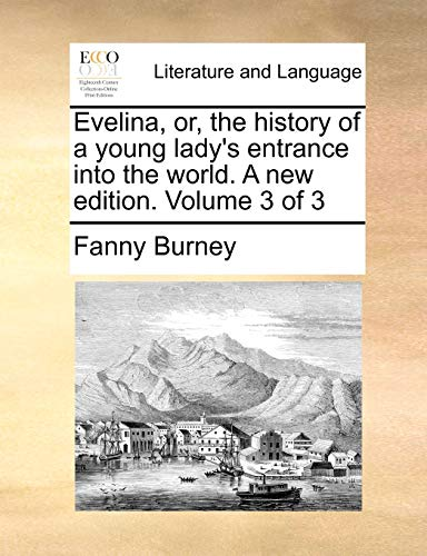 Evelina, or, the history of a young lady's entrance into the world. A new edition. Volume 3 of 3 (9781140881353) by Fanny Burney