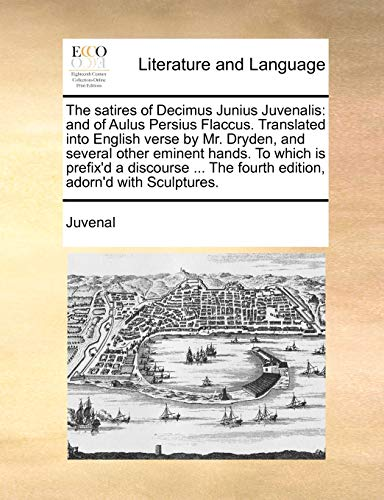 9781140889038: The satires of Decimus Junius Juvenalis: and of Aulus Persius Flaccus. Translated into English verse by Mr. Dryden, and several other eminent hands. The fourth edition, adorn'd with Sculptures.