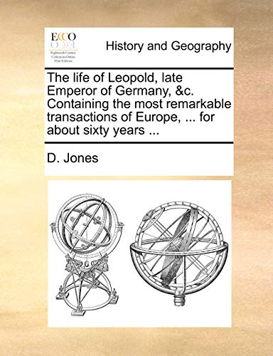 The life of Leopold, late Emperor of Germany, &c. Containing the most remarkable transactions of Europe, ... for about sixty years ... (9781140893172) by D. Jones