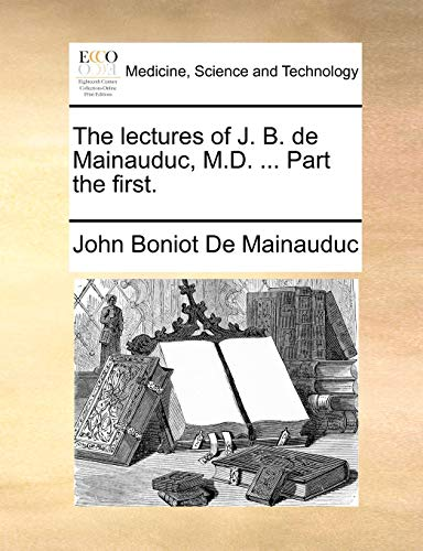 9781140910374: The lectures of J. B. de Mainauduc, M.D. ... Part the first.