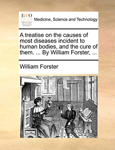 A treatise on the causes of most diseases incident to human bodies, and the cure of them. ... By William Forster, ... (1140910426) by Forster, William