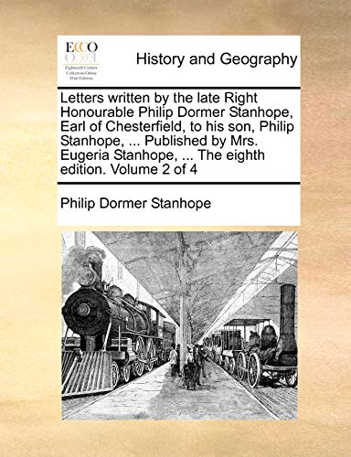 9781140912613: Letters written by the late Right Honourable Philip Dormer Stanhope, Earl of Chesterfield, to his son, Philip Stanhope. Published by Mrs. Eugeria Stanhope. The eighth edition. Volume 2 of 4