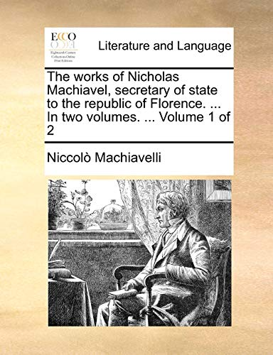 The works of Nicholas Machiavel, secretary of state to the republic of Florence. ... In two volumes. ... Volume 1 of 2 (9781140920663) by Machiavelli, Niccolò