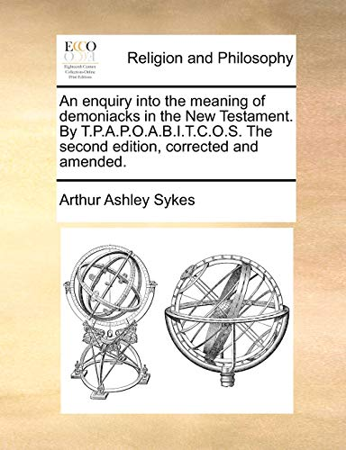 An enquiry into the meaning of demoniacks in the New Testament. By T.P.A.P.O.A.B.I.T.C.O.S. The second edition, corrected and amended. (9781140924746) by Arthur Ashley Sykes
