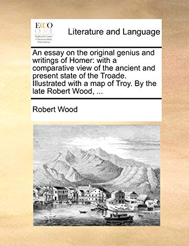 9781140925453: An essay on the original genius and writings of Homer: with a comparative view of the ancient and present state of the Troade. Illustrated with a map of Troy. By the late Robert Wood, ...