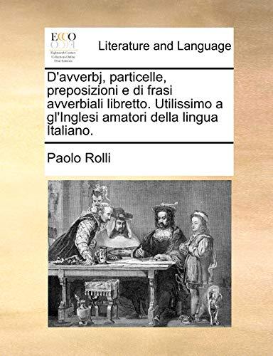 9781140929062: D'Avverbj, Particelle, Preposizioni E Di Frasi Avverbiali Libretto. Utilissimo a Gl'inglesi Amatori Della Lingua Italiano.