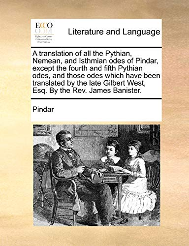9781140935698: A translation of all the Pythian, Nemean, and Isthmian odes of Pindar, except the fourth and fifth Pythian odes, and those odes which have been ... West, Esq. By the Rev. James Banister.