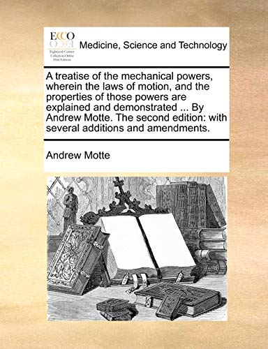 A treatise of the mechanical powers, wherein the laws of motion, and the properties of those powers are explained and demonstrated ... By Andrew ... with several additions and amendments. (1140940392) by Motte, Andrew