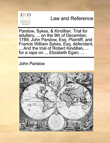 9781140941613: Parslow, Sykes, & Kindillan. Trial for Adultery, ... on the 9th of December, 1789; John Parslow, Esq. Plaintiff, and Francis William Sykes, Esq. ... ... for a Rape on ... Elizabeth Egan; ...