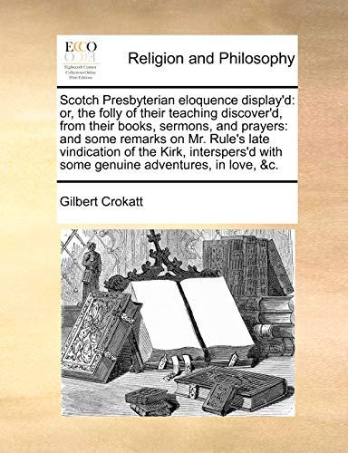 9781140942306: Scotch Presbyterian eloquence display'd: or, the folly of their teaching discover'd, from their books, sermons, and prayers: and some remarks on Mr. ... with some genuine adventures, in love, &c.