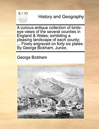 9781140943679: A curious antique collection of birds-eye views of the several counties in England & Wales; exhibiting a pleasing landscape of each county; ... Finely ... forty six plates. By George Bickham, Junior,
