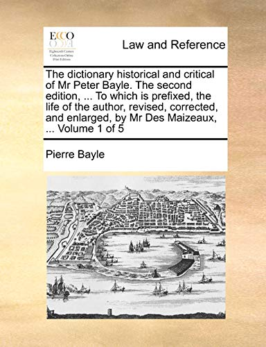 9781140944171: The dictionary historical and critical of Mr Peter Bayle. The second edition, ... To which is prefixed, the life of the author, revised, corrected, and enlarged, by Mr Des Maizeaux, ... Volume 1 of 5