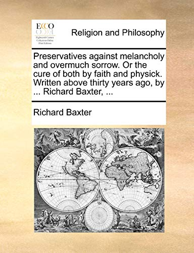 9781140955771: Preservatives against melancholy and overmuch sorrow. Or the cure of both by faith and physick. Written above thirty years ago, by ... Richard Baxter, ...