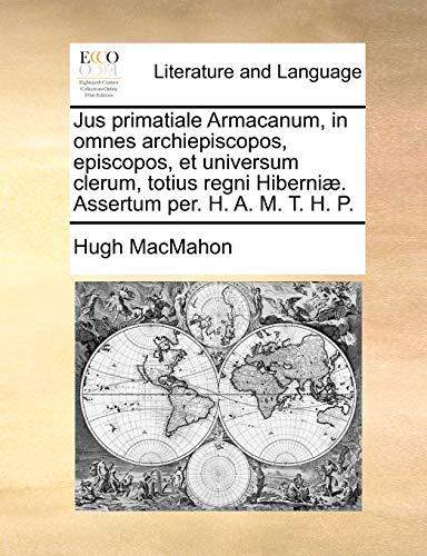 Jus primatiale Armacanum, in omnes archiepiscopos, episcopos,: MacMahon, Hugh