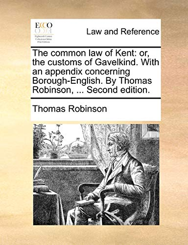 9781140972143: The common law of Kent: or, the customs of Gavelkind. With an appendix concerning Borough-English. By Thomas Robinson, ... Second edition.