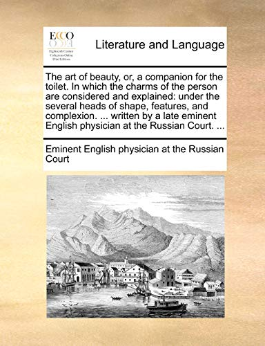 9781140972921: The art of beauty, or, a companion for the toilet. In which the charms of the person are considered and explained: under the several heads of shape, ... English physician at the Russian Court. ...