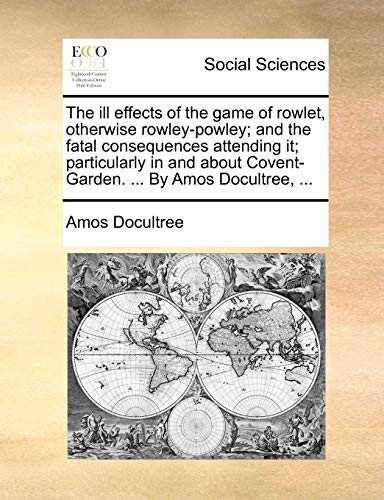 9781140975342: The ill effects of the game of rowlet, otherwise rowley-powley; and the fatal consequences attending it; particularly in and about Covent-Garden. ... By Amos Docultree, ...