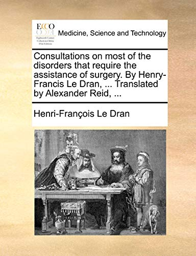 9781140975526: Consultations on most of the disorders that require the assistance of surgery. By Henry-Francis Le Dran, ... Translated by Alexander Reid, ...