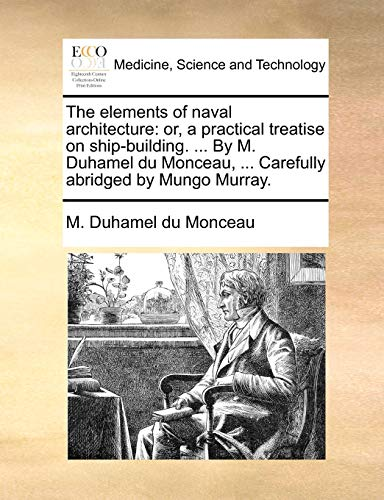 9781140981473: The elements of naval architecture: or, a practical treatise on ship-building. ... By M. Duhamel du Monceau, ... Carefully abridged by Mungo Murray.