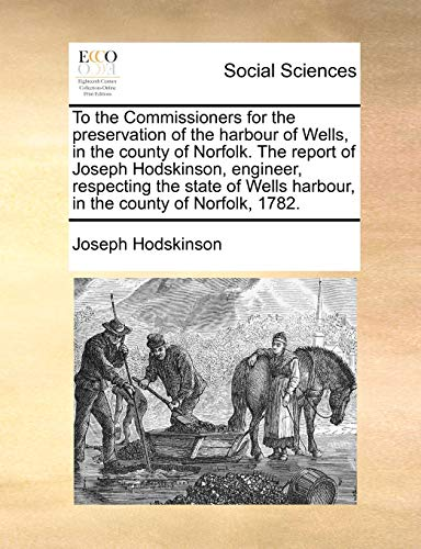 9781140982722: To the Commissioners for the preservation of the harbour of Wells, in the county of Norfolk. The report of Joseph Hodskinson, engineer, respecting the ... harbour, in the county of Norfolk, 1782.