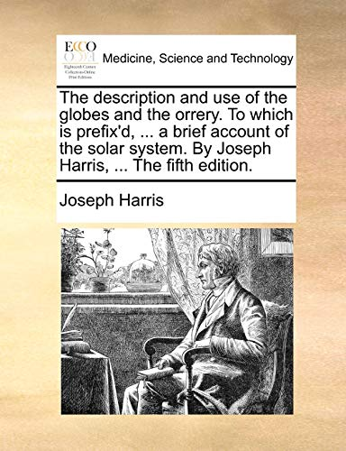 9781140983606: The description and use of the globes and the orrery. To which is prefix'd, ... a brief account of the solar system. By Joseph Harris, ... The fifth edition.