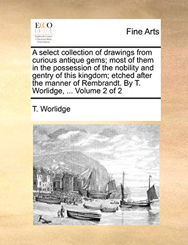 9781140985846: A select collection of drawings from curious antique gems; most of them in the possession of the nobility and gentry of this kingdom; etched after the Rembrandt. By T. Worlidge. Volume 2 of 2