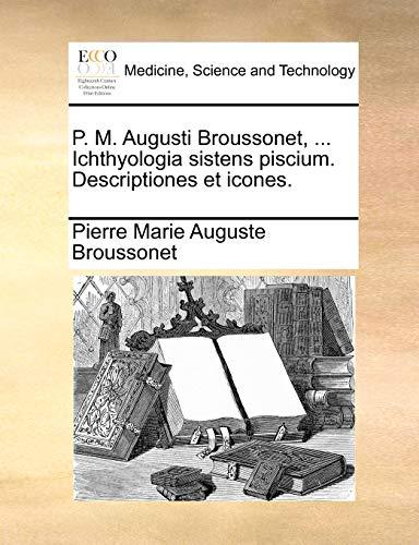 9781140988908: P. M. Augusti Broussonet, ... Ichthyologia sistens piscium. Descriptiones et icones. (Latin Edition)