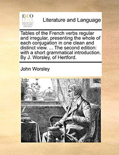 Tables of the French verbs regular and irregular, presenting the whole of each conjugation in one clean and distinct view. ... The second edition: ... introduction. By J. Worsley, of Hertford. (1140991086) by John Worsley