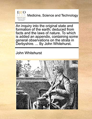 9781140993261: An inquiry into the original state and formation of the earth; deduced from facts and the laws of nature. To which is added an appendix, containing strata in Derbyshire. By John Whitehurst.