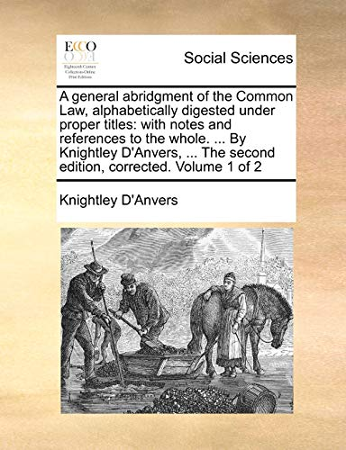 9781140996613: A general abridgment of the Common Law, alphabetically digested under proper titles: with notes and references to the whole. ... By Knightley D'Anvers, ... The second edition, corrected. Volume 1 of 2
