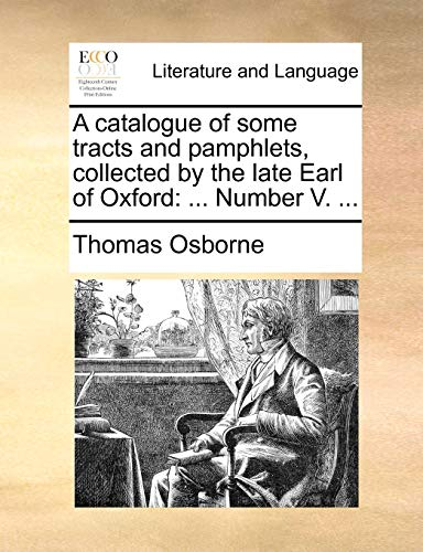 A catalogue of some tracts and pamphlets, collected by the late Earl of Oxford: ... Number V. ... (1140998536) by Thomas Osborne