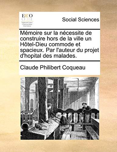 Mémoire sur la nécessite de construire hors de la ville un Hôtel-Dieu commode ...