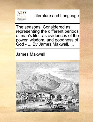 The seasons. Considered as representing the different periods of man's life - as evidences of the power, wisdom, and goodness of God - ... By James Maxwell, ... (1140999974) by Maxwell, James