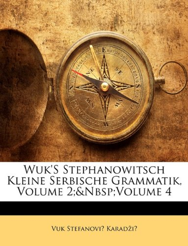 Wuk'S Stephanowitsch Kleine Serbische Grammatik, Volume 2;&Nbsp;Volume 4 (German Edition) (1141015668) by Vuk Stefanović Karadžić