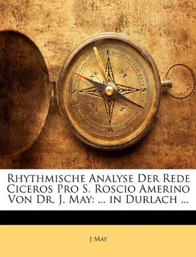 Rhythmische Analyse Der Rede Ciceros Pro S. Roscio Amerino Von Dr. J. May: ... in Durlach ... (German Edition) (9781141139286) by J May