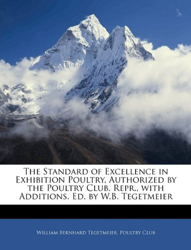 9781141166152: The Standard of Excellence in Exhibition Poultry, Authorized by the Poultry Club. Repr., with Additions. Ed. by W.B. Tegetmeier