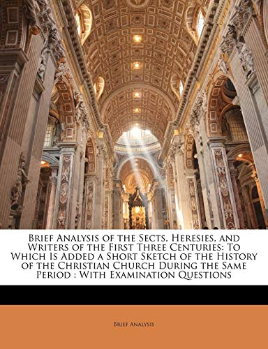 9781141242511: Brief Analysis of the Sects, Heresies, and Writers of the First Three Centuries: To Which Is Added a Short Sketch of the History of the Christian ... the Same Period : With Examination Questions