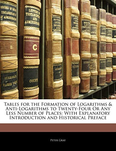 Tables for the Formation of Logarithms & Anti-Logarithms to Twenty-Four Or Any Less Number of Places: With Explanatory Introduction and Historical Preface (1141270846) by Peter Gray