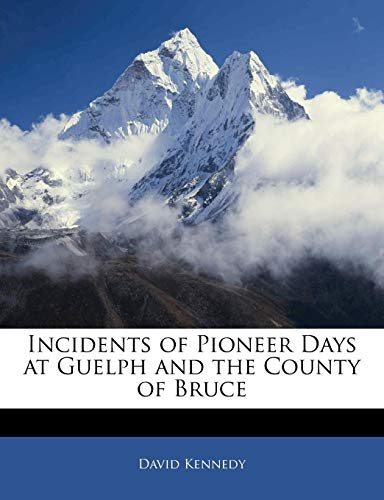 Incidents of Pioneer Days at Guelph and the County of Bruce (1141447428) by David Kennedy