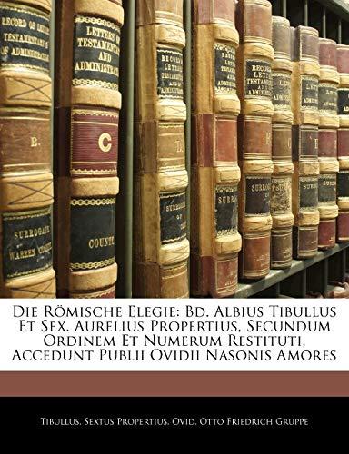 9781141650408: Die Römische Elegie: Bd. Albius Tibullus Et Sex. Aurelius Propertius, Secundum Ordinem Et Numerum Restituti, Accedunt Publii Ovidii Nasonis Amores (German Edition)