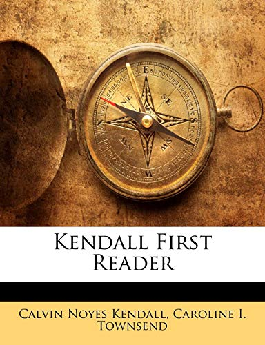 Kendall First Reader by Calvin Noyes Kendall: Calvin Noyes Kendall