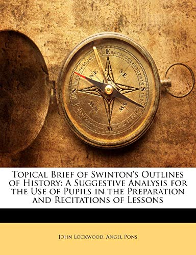 Topical Brief of Swinton's Outlines of History: A Suggestive Analysis for the Use of Pupils in the Preparation and Recitations of Lessons (1141724235) by Lockwood, John; Pons, Ángel