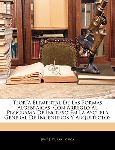 9781141781188: Teoría Elemental De Las Formas Algebraicas: Con Arreglo Al Programa De Ingreso En La Ascuela General De Ingenieros Y Arquitectos (Spanish Edition)