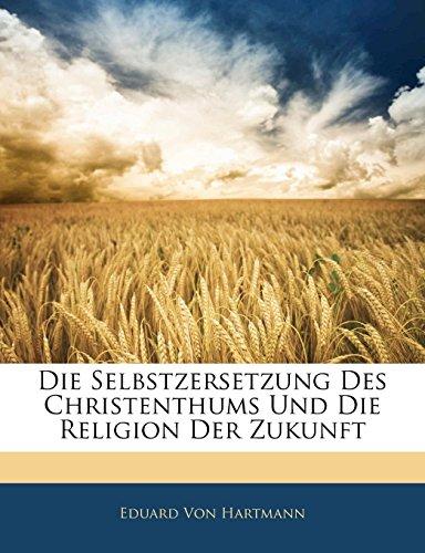 Die Selbstzersetzung Des Christenthums Und Die Religion Der Zukunft (German Edition) (9781141789979) by Von Hartmann, Eduard