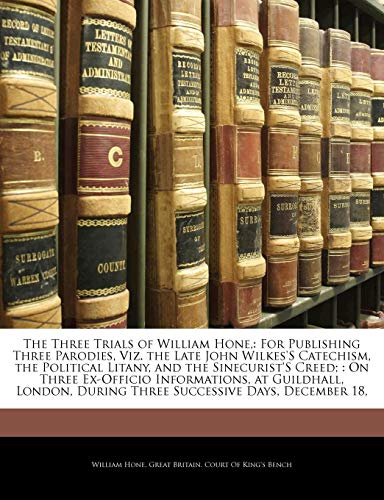 The Three Trials of William Hone,: For Publishing Three Parodies, Viz. the Late John Wilkes'S Catechism, the Political Litany, and the Sinecurist'S ... During Three Successive Days, December 18, (9781141816002) by William Hone