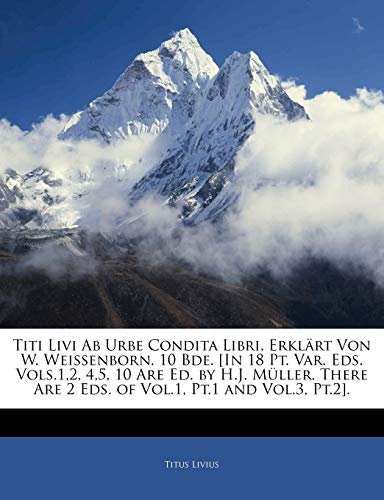 9781141915750: Titi Livi Ab Urbe Condita Libri, Erklärt Von W. Weissenborn. 10 Bde. [In 18 Pt. Var. Eds. Vols.1,2, 4,5, 10 Are Ed. by H.J. Müller. There Are 2 Eds. of Vol.1, Pt.1 and Vol.3, Pt.2]. Achter Band