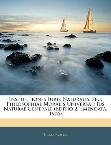Institutiones Iuris Naturalis, Seu, Philosophiae Moralis Universae: Theodor Meyer
