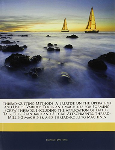 9781142017477: Thread-Cutting Methods: A Treatise On the Operation and Use of Various Tools and Machines for Forming Screw Threads, Including the Application of ... Machines, and Thread-Rolling Machines